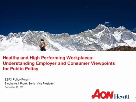 Healthy and High Performing Workplaces: Understanding Employer and Consumer Viewpoints for Public Policy EBRI Policy Forum Stephanie J. Pronk, Senior Vice.