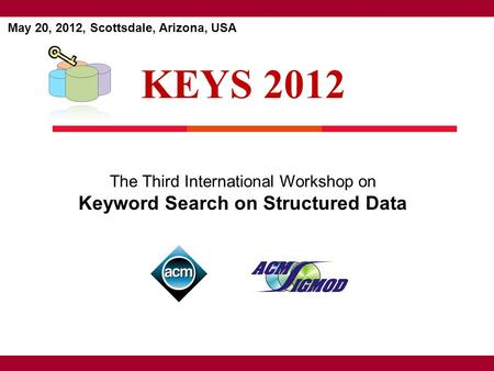 KEYS 2012 May 20, 2012, Scottsdale, Arizona, USA The Third International Workshop on Keyword Search on Structured Data.