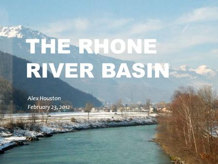 THE RHONE RIVER BASIN Alex Houston February 23, 2012.