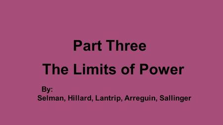 Part Three The Limits of Power By: Selman, Hillard, Lantrip, Arreguin, Sallinger.