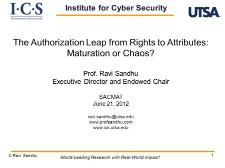 1 The Authorization Leap from Rights to Attributes: Maturation or Chaos? Prof. Ravi Sandhu Executive Director and Endowed Chair SACMAT June 21, 2012