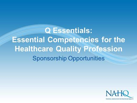 Q Essentials: Essential Competencies for the Healthcare Quality Profession Sponsorship Opportunities.