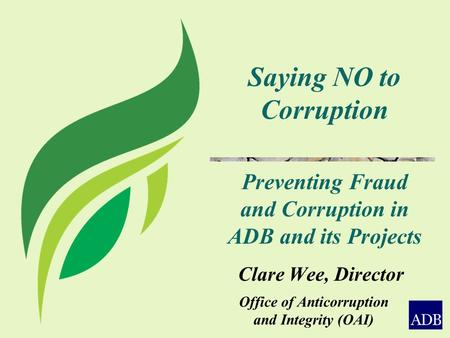 Office of Anticorruption and Integrity (OAI) Saying NO to Corruption Preventing Fraud and Corruption in ADB and its Projects Clare Wee, Director.
