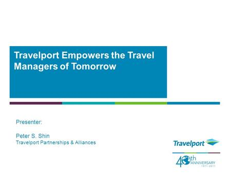 Travelport Empowers the Travel Managers of Tomorrow Presenter: Peter S. Shin Travelport Partnerships & Alliances.