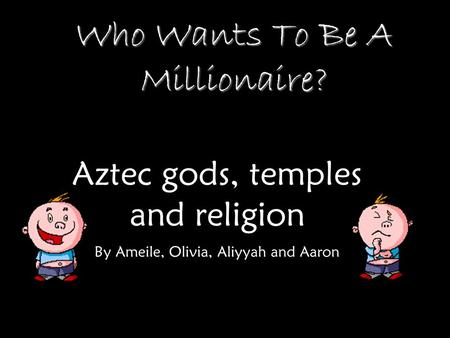 Who Wants To Be A Millionaire? Aztec gods, temples and religion By Ameile, Olivia, Aliyyah and Aaron.