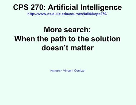 CPS 270: Artificial Intelligence  More search: When the path to the solution doesn't matter Instructor: Vincent.