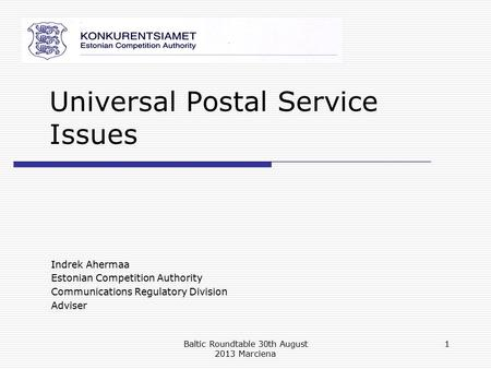 Universal Postal Service Issues Indrek Ahermaa Estonian Competition Authority Communications Regulatory Division Adviser Baltic Roundtable 30th August.