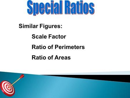 Similar Figures: Scale Factor Ratio of Perimeters Ratio of Areas.