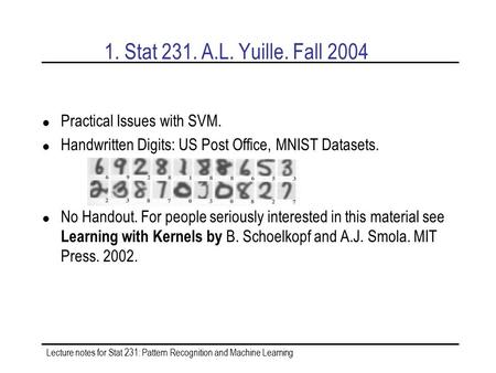 Lecture notes for Stat 231: Pattern Recognition and Machine Learning 1. Stat 231. A.L. Yuille. Fall 2004 Practical Issues with SVM. Handwritten Digits:
