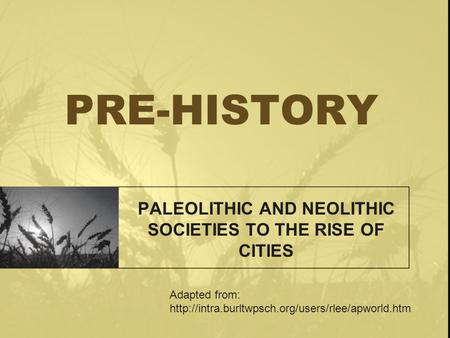PRE-HISTORY PALEOLITHIC AND NEOLITHIC SOCIETIES TO THE RISE OF CITIES Adapted from: