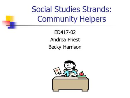 Social Studies Strands: Community Helpers ED417-02 Andrea Priest Becky Harrison.