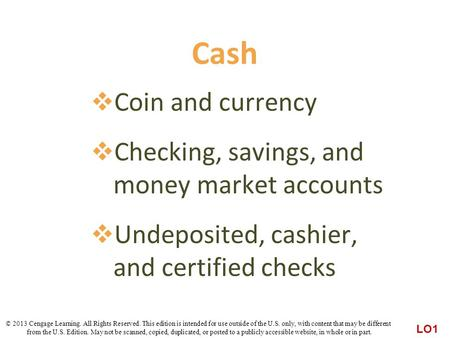 Cash  Coin and currency  Checking, savings, and money market accounts  Undeposited, cashier, and certified checks LO1 © 2013 Cengage Learning. All Rights.