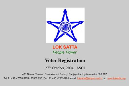 Voter Registration 27 th October, 2004, ASCI LOK SATTA People Power 401 Nirmal Towers, Dwarakapuri Colony, Punjagutta, Hyderabad – 500 082 Tel: 91 - 40.