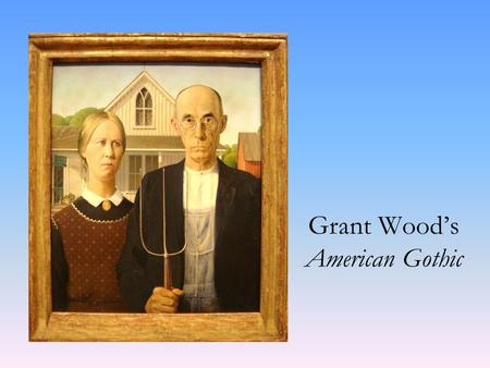 Grant Wood's American Gothic. Grant Wood was born in Anamosa, Iowa in 1891. Died in 1942 of cancer at age 50 in Iowa City. Self taught artist. Painted.
