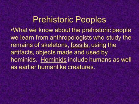 Prehistoric Peoples What we know about the prehistoric people we learn from anthropologists who study the remains of skeletons, fossils, using the artifacts,