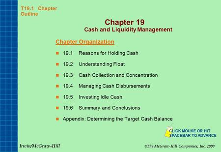 T19.1 Chapter Outline Chapter 19 Cash and Liquidity Management Chapter Organization 19.1Reasons for Holding Cash 19.2Understanding Float 19.3Cash Collection.