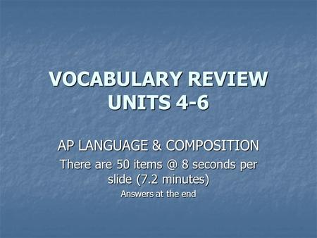 VOCABULARY REVIEW UNITS 4-6 AP LANGUAGE & COMPOSITION There are 50 8 seconds per slide (7.2 minutes) Answers at the end.
