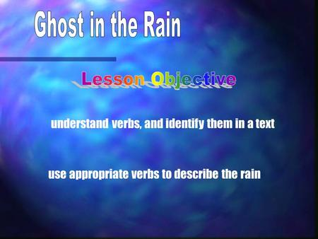 understand verbs, and identify them in a text use appropriate verbs to describe the rain.
