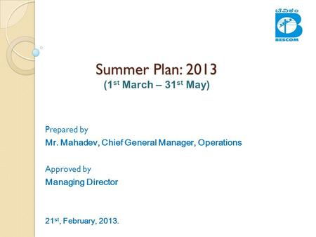 Summer Plan: 2013 Summer Plan: 2013 (1 st March – 31 st May) Prepared by Mr. Mahadev, Chief General Manager, Operations Approved by Managing Director 21.