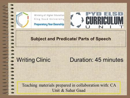 Subject and Predicate/ Parts of Speech Writing Clinic Duration: 45 minutes Teaching materials prepared in collaboration with: CA Unit & Sahar Gaad.