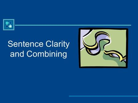 Sentence Clarity and Combining. Sentence Clarity Why do we need to be concerned with sentence clarity?  To communicate effectively to the reader  To.