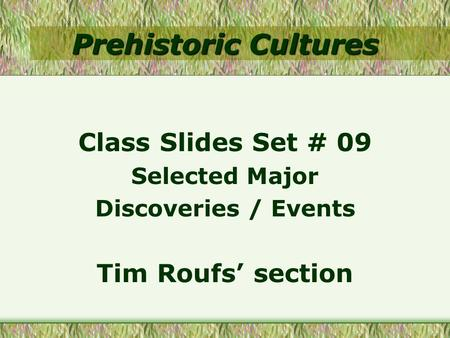 Prehistoric Cultures Class Slides Set # 09 Selected Major Discoveries / Events Tim Roufs' section.