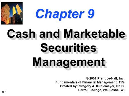 9-1 Chapter 9 Cash and Marketable Securities Management © 2001 Prentice-Hall, Inc. Fundamentals of Financial Management, 11/e Created by: Gregory A. Kuhlemeyer,