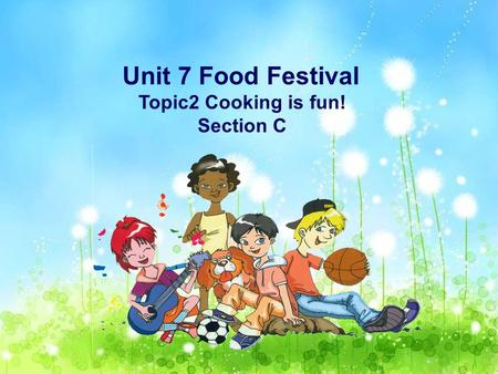 Unit 7 Food Festival Topic2 Cooking is fun! Section C.