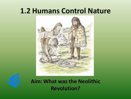 1.2 Humans Control Nature Aim: What was the Neolithic Revolution?