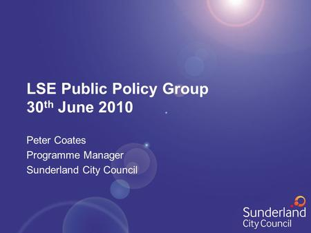 LSE Public Policy Group 30 th June 2010 Peter Coates Programme Manager Sunderland City Council.