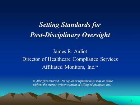 Setting Standards for Post-Disciplinary Oversight James R. Anliot Director of Healthcare Compliance Services Affiliated Monitors, Inc. ™ © All rights reserved.
