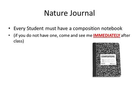Nature Journal Every Student must have a composition notebook (if you do not have one, come and see me IMMEDIATELY after class)