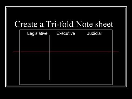 Create a Tri-fold Note sheet Legislative ExecutiveJudicial.