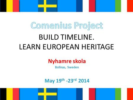 BUILD TIMELINE. LEARN EUROPEAN HERITAGE Nyhamre skola Bollnas, Sweden May 19 th -23 rd 2014.