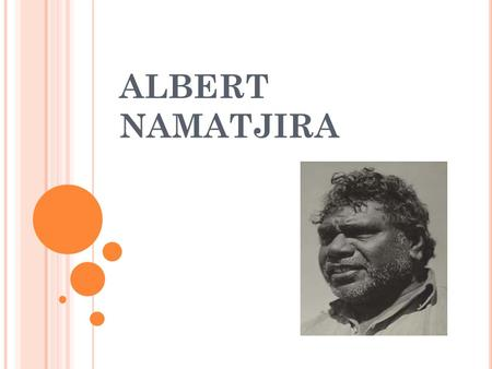 ALBERT NAMATJIRA WHO IS HE ? He was born in Alice Springs in 1902 and died there in 1957. He loved the Australian outback, especially gum trees. He was.