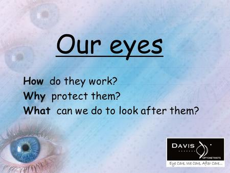 Our eyes How do they work? Why protect them? What can we do to look after them?