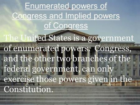 The United States is a government of enumerated powers. Congress, and the other two branches of the federal government, can only exercise those powers.