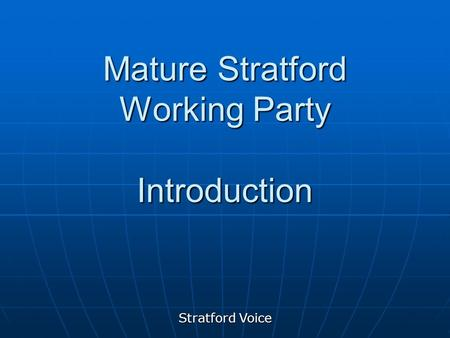 Stratford Voice Mature Stratford Working Party Introduction.