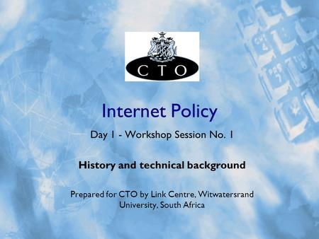 Internet Policy Day 1 - Workshop Session No. 1 History and technical background Prepared for CTO by Link Centre, Witwatersrand University, South Africa.
