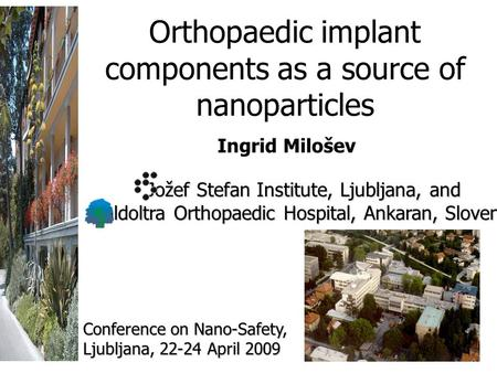 Orthopaedic implant components as a source of nanoparticles Ingrid Milošev Jožef Stefan Institute, Ljubljana, and Valdoltra Orthopaedic Hospital, Ankaran,