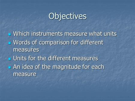 Objectives Which instruments measure what units Which instruments measure what units Words of comparison for different measures Words of comparison for.