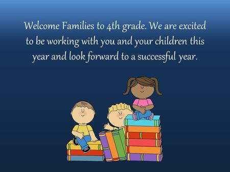 Welcome Families to 4th grade. We are excited to be working with you and your children this year and look forward to a successful year.