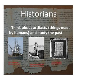 Historians - Think about artifacts (things made by humans) and study the past USS Constitution (National Archives)) US Civil War Letter (National Archives)