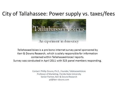 City of Tallahassee: Power supply vs. taxes/fees TallahasseeVoices is a pro bono internet survey panel sponsored by Kerr & Downs Research, which is solely.