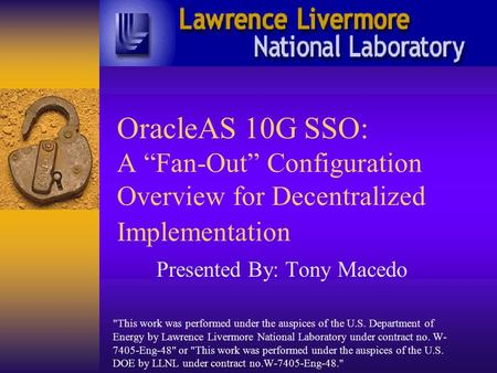 "OracleAS 10G SSO: A ""Fan-Out"" Configuration Overview for Decentralized Implementation Presented By: Tony Macedo This work was performed under the auspices."