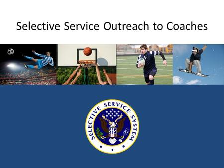 Selective Service Outreach to Coaches. Why should young men register? It's the law. Failing to register can result in significant lost opportunities for.
