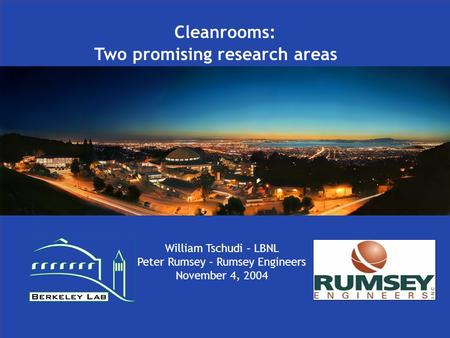 Cleanrooms: Two promising research areas William Tschudi – LBNL Peter Rumsey – Rumsey Engineers November 4, 2004.