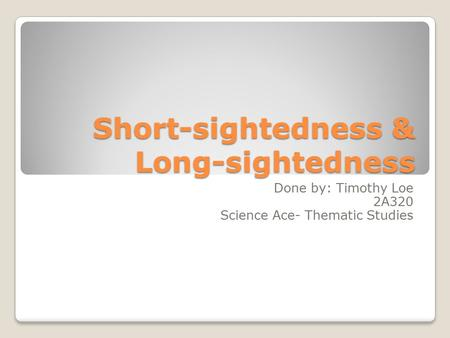 Short-sightedness & Long-sightedness Done by: Timothy Loe 2A320 Science Ace- Thematic Studies.