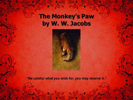 "The Monkey's Paw by W. W. Jacobs ""Be careful what you wish for, you may receive it."""