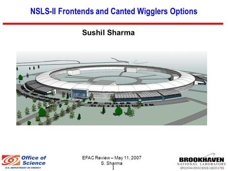 1 BROOKHAVEN SCIENCE ASSOCIATES EFAC Review – May 11, 2007 S. Sharma NSLS-II Frontends and Canted Wigglers Options Sushil Sharma.